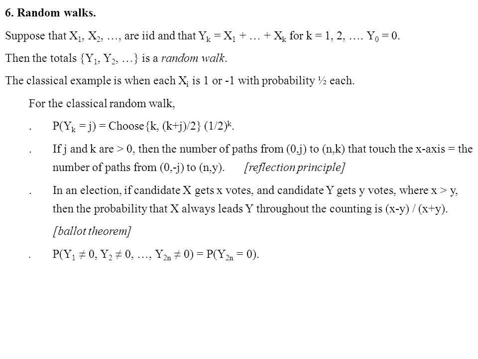 6. Random walks. Suppose that X 1, X 2, …, are iid and that Y k = X 1 + … + X k for k = 1, 2, …. Y 0 = 0. Then the totals {Y 1, Y 2, …} is a random wa