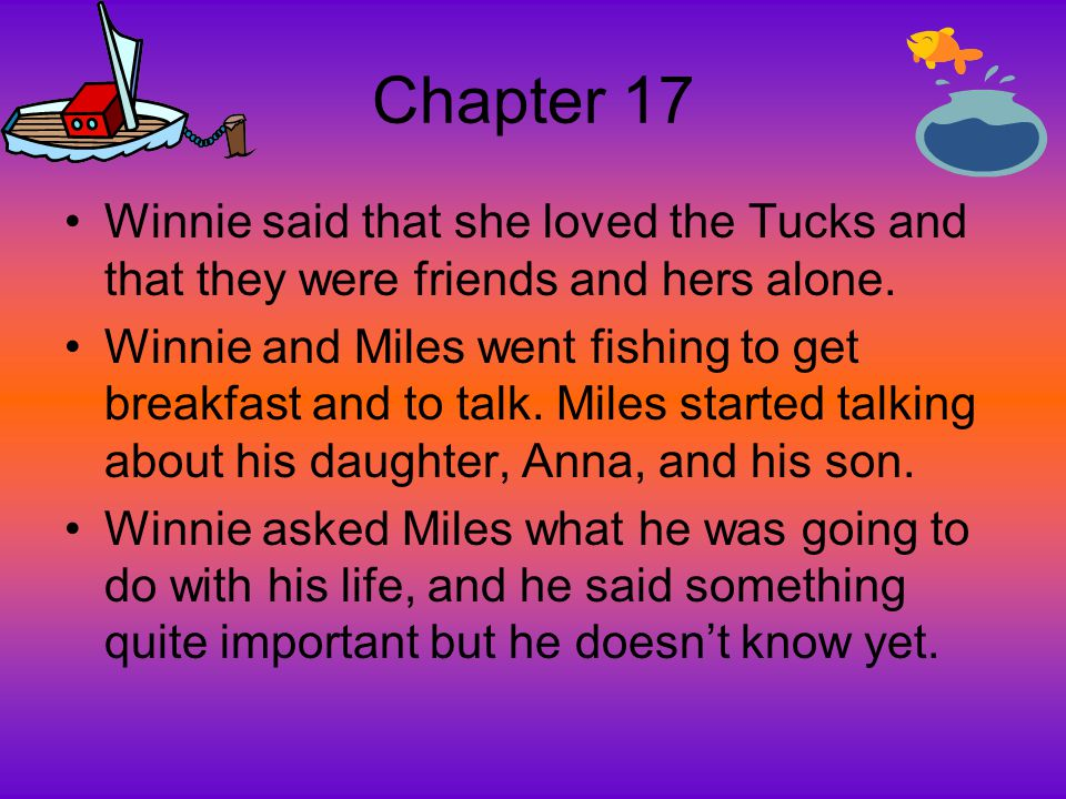 Chapter 17 Winnie said that she loved the Tucks and that they were friends and hers alone. Winnie and Miles went fishing to get breakfast and to talk.