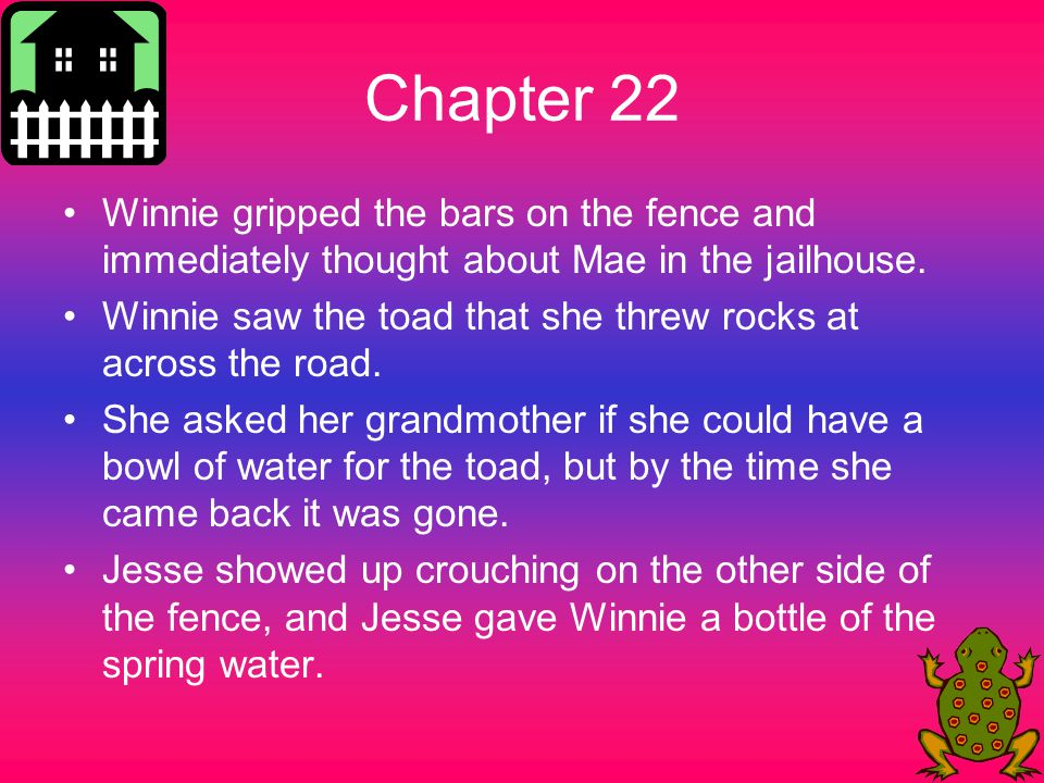 Chapter 22 Winnie gripped the bars on the fence and immediately thought about Mae in the jailhouse. Winnie saw the toad that she threw rocks at across