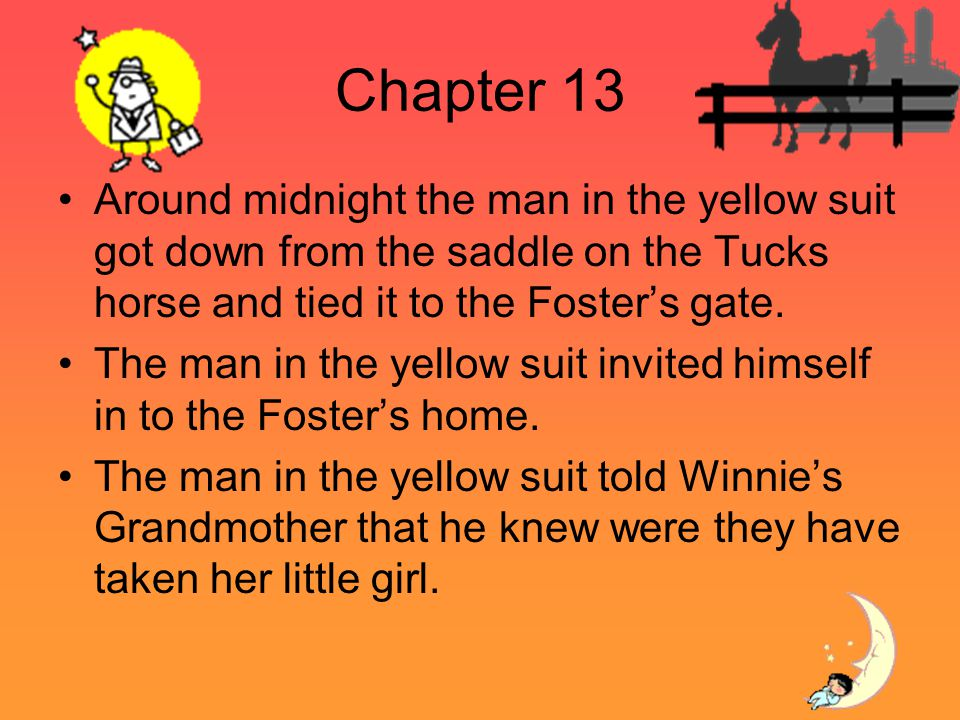 Chapter 13 Around midnight the man in the yellow suit got down from the saddle on the Tucks horse and tied it to the Fosters gate. The man in the yell