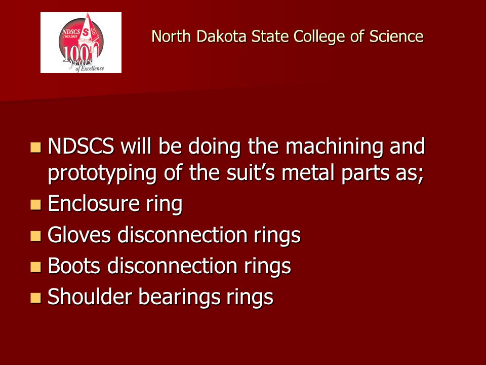 North Dakota State College of Science NDSCS will be doing the machining and prototyping of the suits metal parts as; NDSCS will be doing the machining