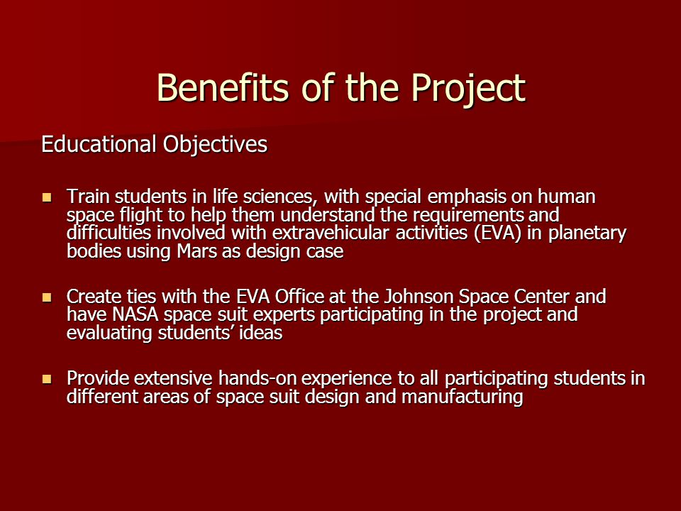 Benefits of the Project Educational Objectives Train students in life sciences, with special emphasis on human space flight to help them understand the requirements and difficulties involved with extravehicular activities (EVA) in planetary bodies using Mars as design case Train students in life sciences, with special emphasis on human space flight to help them understand the requirements and difficulties involved with extravehicular activities (EVA) in planetary bodies using Mars as design case Create ties with the EVA Office at the Johnson Space Center and have NASA space suit experts participating in the project and evaluating students ideas Create ties with the EVA Office at the Johnson Space Center and have NASA space suit experts participating in the project and evaluating students ideas Provide extensive hands-on experience to all participating students in different areas of space suit design and manufacturing Provide extensive hands-on experience to all participating students in different areas of space suit design and manufacturing