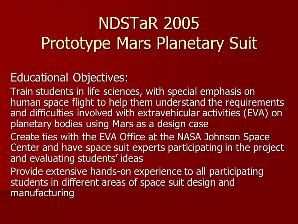 NDSTaR 2005 Prototype Mars Planetary Suit Educational Objectives: Train students in life sciences, with special emphasis on human space flight to help them understand the requirements and difficulties involved with extravehicular activities (EVA) on planetary bodies using Mars as a design case Create ties with the EVA Office at the NASA Johnson Space Center and have space suit experts participating in the project and evaluating students ideas Provide extensive hands-on experience to all participating students in different areas of space suit design and manufacturing