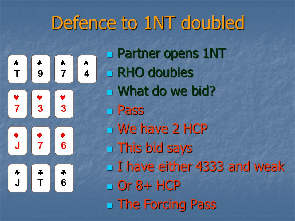 The Forcing Pass Opener bids 1NT and RHO doubles Opener bids 1NT and RHO doubles Responder passes Responder passes Opener MUST re-double Opener MUST re-double Responder then passes with 8+ HCP Responder then passes with 8+ HCP Now you are playing in game.