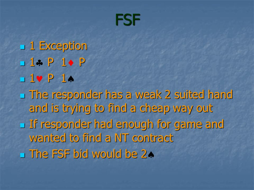 FSF 1 Exception 1 Exception 1 P 1 P 1 P 1 P 1 P 1 1 P 1 The responder has a weak 2 suited hand and is trying to find a cheap way out The responder has