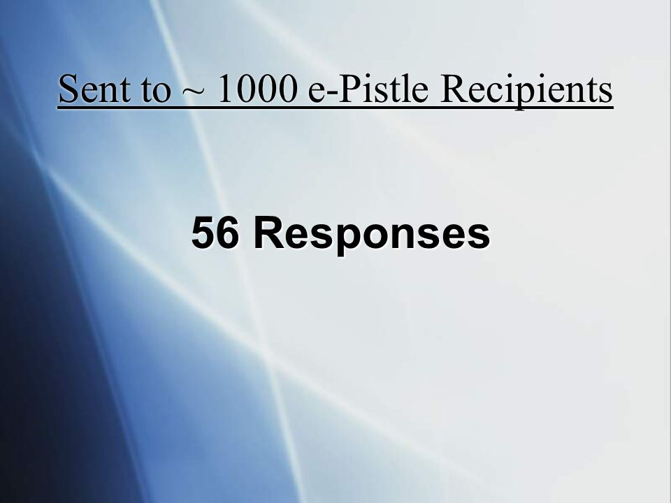 Sent to ~ 1000 e-Pistle Recipients 56 Responses