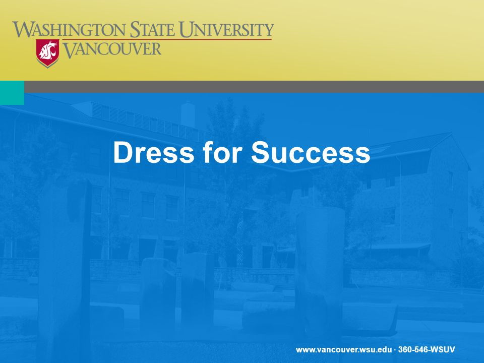www.vancouver.wsu.edu · 360-546-WSUV Dress for Success Clothes make the person. How a person dresses makes a statement about one s self-identification, image conveyed to others, and level of occupational aspiration.