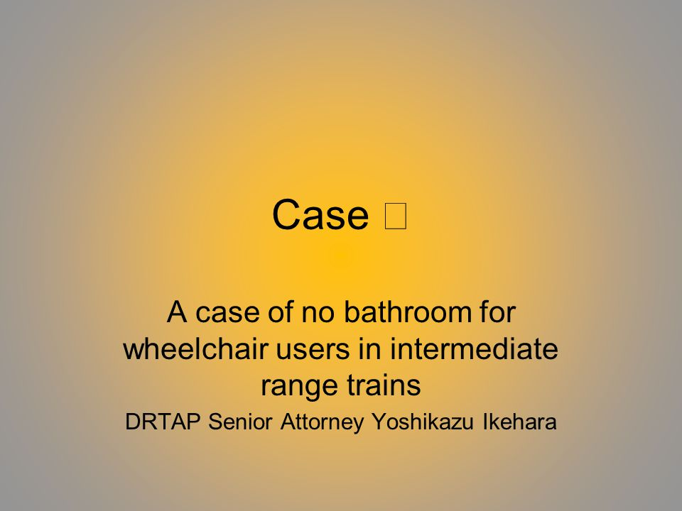 Outline of the case Plaintiff: Person with physical disabilities (wheelchair user) Defendant: Japan Railways (JR) West The plaintiff was difficult to travel because of no bathroom for wheelchair users.