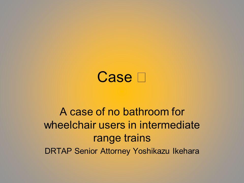 Case A case of no bathroom for wheelchair users in intermediate range trains DRTAP Senior Attorney Yoshikazu Ikehara