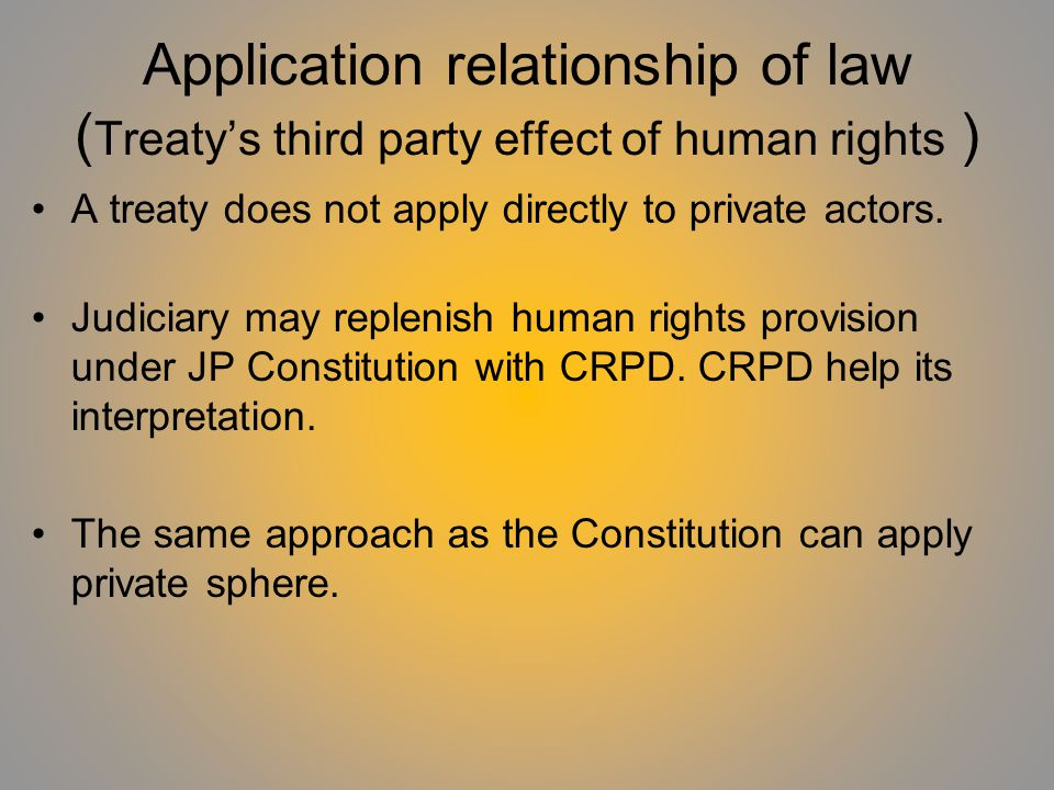 Application relationship of law ( Treatys third party effect of human rights ) A treaty does not apply directly to private actors.