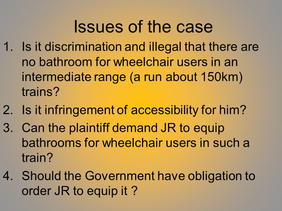 Issues of the case 1.Is it discrimination and illegal that there are no bathroom for wheelchair users in an intermediate range (a run about 150km) trains.