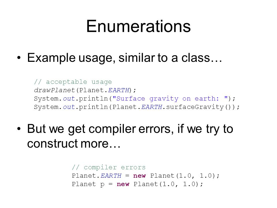 Enumerations Example usage, similar to a class… But we get compiler errors, if we try to construct more… // compiler errors Planet.EARTH = new Planet(1.0, 1.0); Planet p = new Planet(1.0, 1.0); // acceptable usage drawPlanet(Planet.EARTH); System.out.println( Surface gravity on earth: ); System.out.println(Planet.EARTH.surfaceGravity());