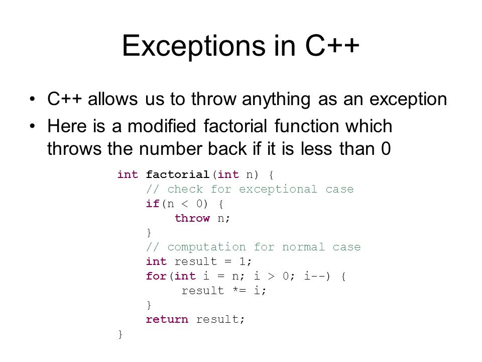 Exceptions in C++ C++ allows us to throw anything as an exception Here is a modified factorial function which throws the number back if it is less than 0 int factorial(int n) { // check for exceptional case if(n < 0) { throw n; } // computation for normal case int result = 1; for(int i = n; i > 0; i--) { result *= i; } return result; }