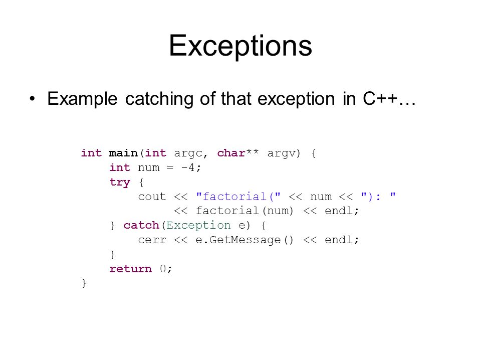Exceptions Example catching of that exception in C++… int main(int argc, char** argv) { int num = -4; try { cout << factorial( << num << ): << factorial(num) << endl; } catch(Exception e) { cerr << e.GetMessage() << endl; } return 0; }