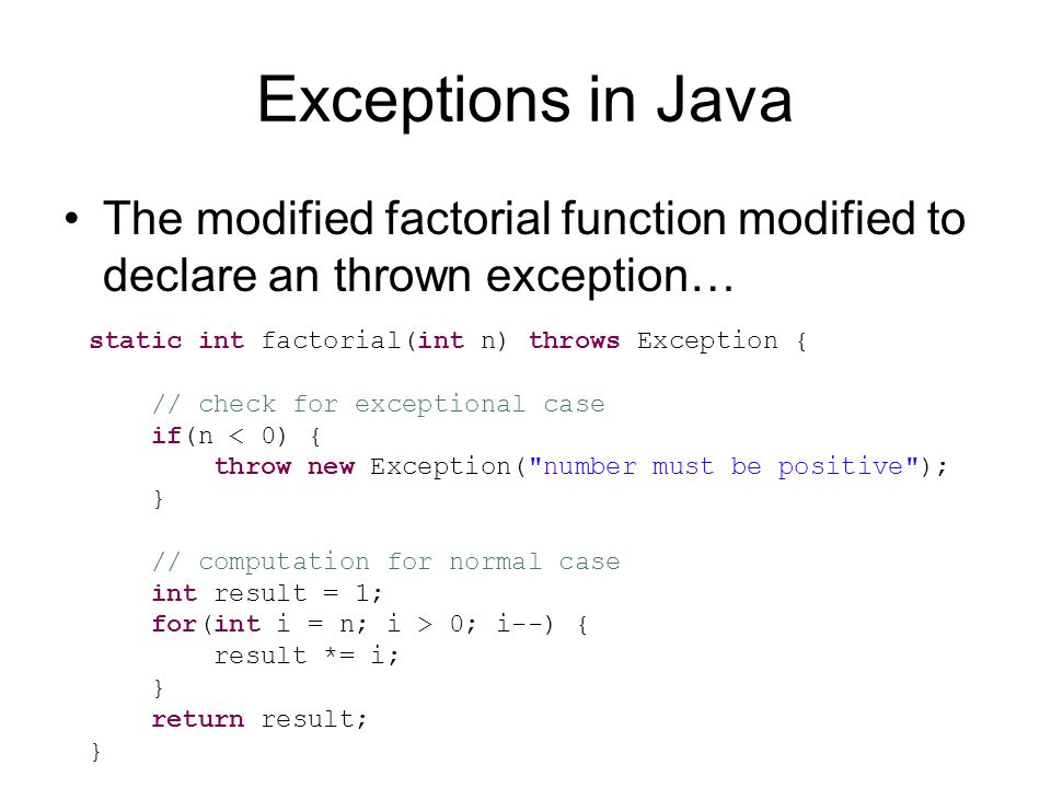 Exceptions in Java The modified factorial function modified to declare an thrown exception… static int factorial(int n) throws Exception { // check for exceptional case if(n < 0) { throw new Exception( number must be positive ); } // computation for normal case int result = 1; for(int i = n; i > 0; i--) { result *= i; } return result; }