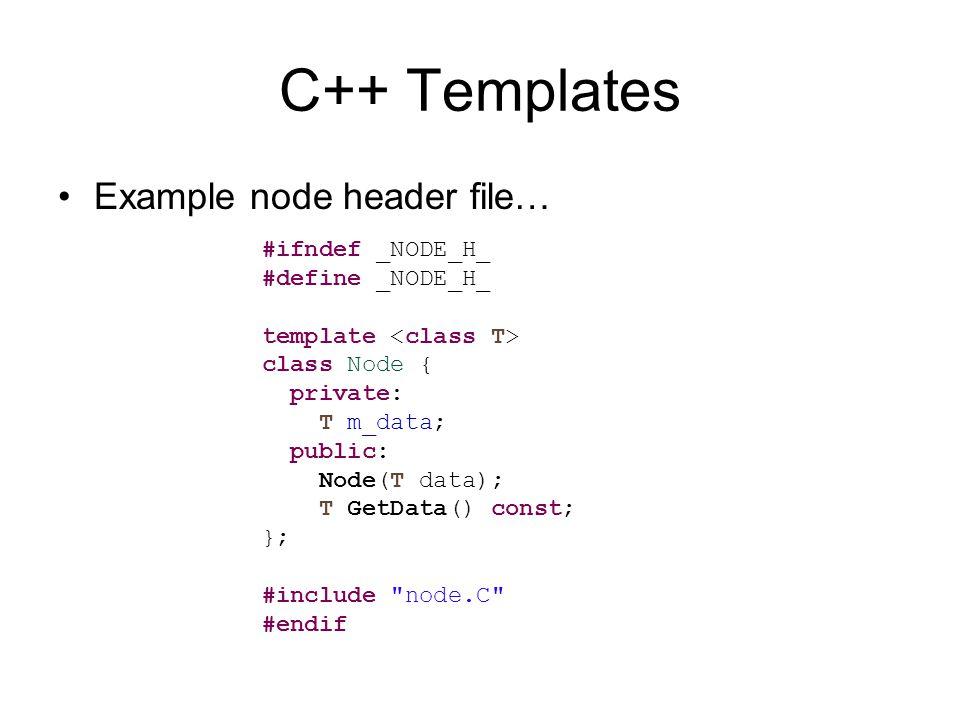 C++ Templates Example node header file… #ifndef _NODE_H_ #define _NODE_H_ template class Node { private: T m_data; public: Node(T data); T GetData() const; }; #include node.C #endif