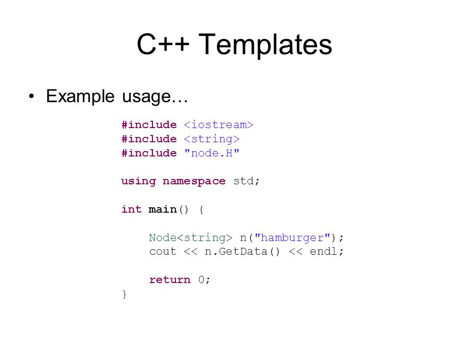 C++ Templates Example usage… #include #include node.H using namespace std; int main() { Node n( hamburger ); cout << n.GetData() << endl; return 0; }