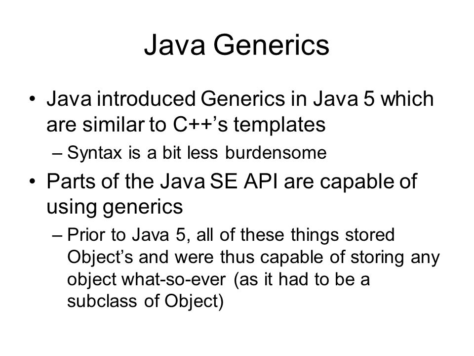 Java Generics Java introduced Generics in Java 5 which are similar to C++s templates –Syntax is a bit less burdensome Parts of the Java SE API are capable of using generics –Prior to Java 5, all of these things stored Objects and were thus capable of storing any object what-so-ever (as it had to be a subclass of Object)