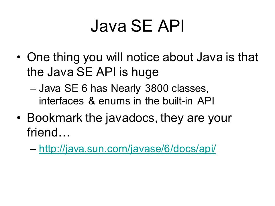 Java SE API One thing you will notice about Java is that the Java SE API is huge –Java SE 6 has Nearly 3800 classes, interfaces & enums in the built-in API Bookmark the javadocs, they are your friend… –http://java.sun.com/javase/6/docs/api/http://java.sun.com/javase/6/docs/api/