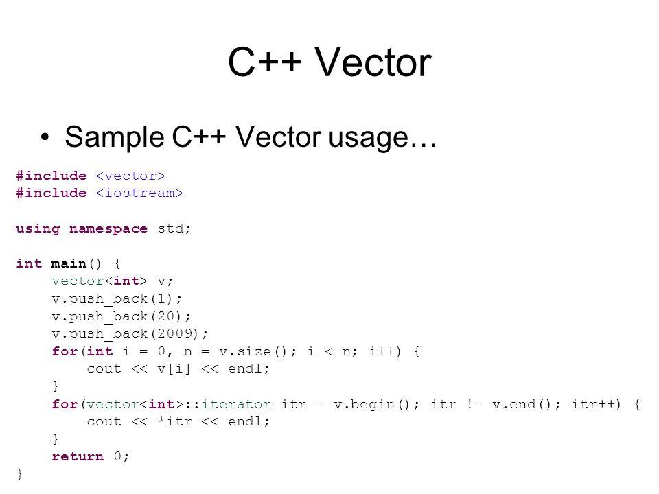 C++ Vector Sample C++ Vector usage… #include using namespace std; int main() { vector v; v.push_back(1); v.push_back(20); v.push_back(2009); for(int i = 0, n = v.size(); i < n; i++) { cout << v[i] << endl; } for(vector ::iterator itr = v.begin(); itr != v.end(); itr++) { cout << *itr << endl; } return 0; }