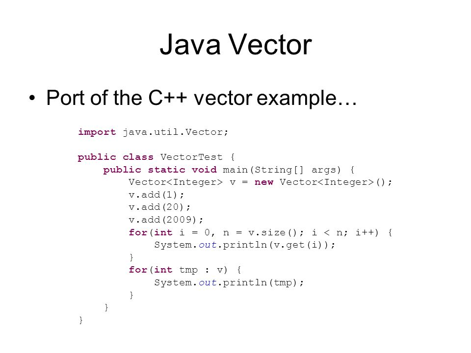 Java Vector Port of the C++ vector example… import java.util.Vector; public class VectorTest { public static void main(String[] args) { Vector v = new Vector (); v.add(1); v.add(20); v.add(2009); for(int i = 0, n = v.size(); i < n; i++) { System.out.println(v.get(i)); } for(int tmp : v) { System.out.println(tmp); }