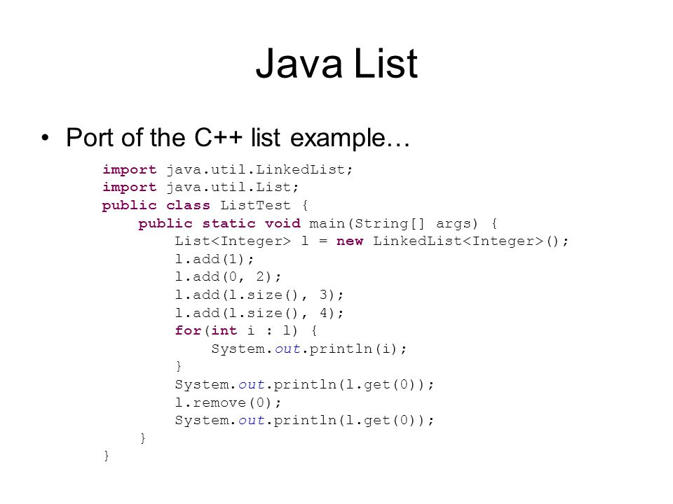 Java List Port of the C++ list example… import java.util.LinkedList; import java.util.List; public class ListTest { public static void main(String[] args) { List l = new LinkedList (); l.add(1); l.add(0, 2); l.add(l.size(), 3); l.add(l.size(), 4); for(int i : l) { System.out.println(i); } System.out.println(l.get(0)); l.remove(0); System.out.println(l.get(0)); }