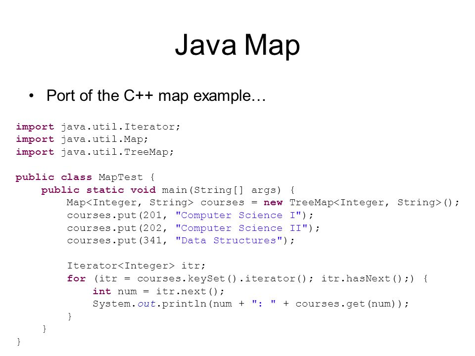 Java Map Port of the C++ map example… import java.util.Iterator; import java.util.Map; import java.util.TreeMap; public class MapTest { public static void main(String[] args) { Map courses = new TreeMap (); courses.put(201, Computer Science I ); courses.put(202, Computer Science II ); courses.put(341, Data Structures ); Iterator itr; for (itr = courses.keySet().iterator(); itr.hasNext();) { int num = itr.next(); System.out.println(num + : + courses.get(num)); }