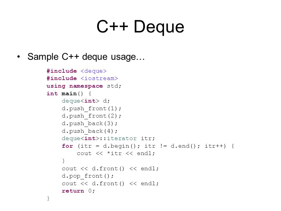 C++ Deque Sample C++ deque usage… #include using namespace std; int main() { deque d; d.push_front(1); d.push_front(2); d.push_back(3); d.push_back(4); deque ::iterator itr; for (itr = d.begin(); itr != d.end(); itr++) { cout << *itr << endl; } cout << d.front() << endl; d.pop_front(); cout << d.front() << endl; return 0; }
