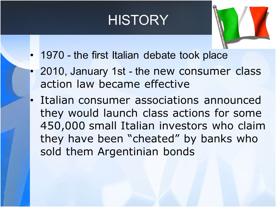 HISTORY 1970 - the first Italian debate took place 2010, January 1st - the new consumer class action law became effective Italian consumer associations announced they would launch class actions for some 450,000 small Italian investors who claim they have been cheated by banks who sold them Argentinian bonds