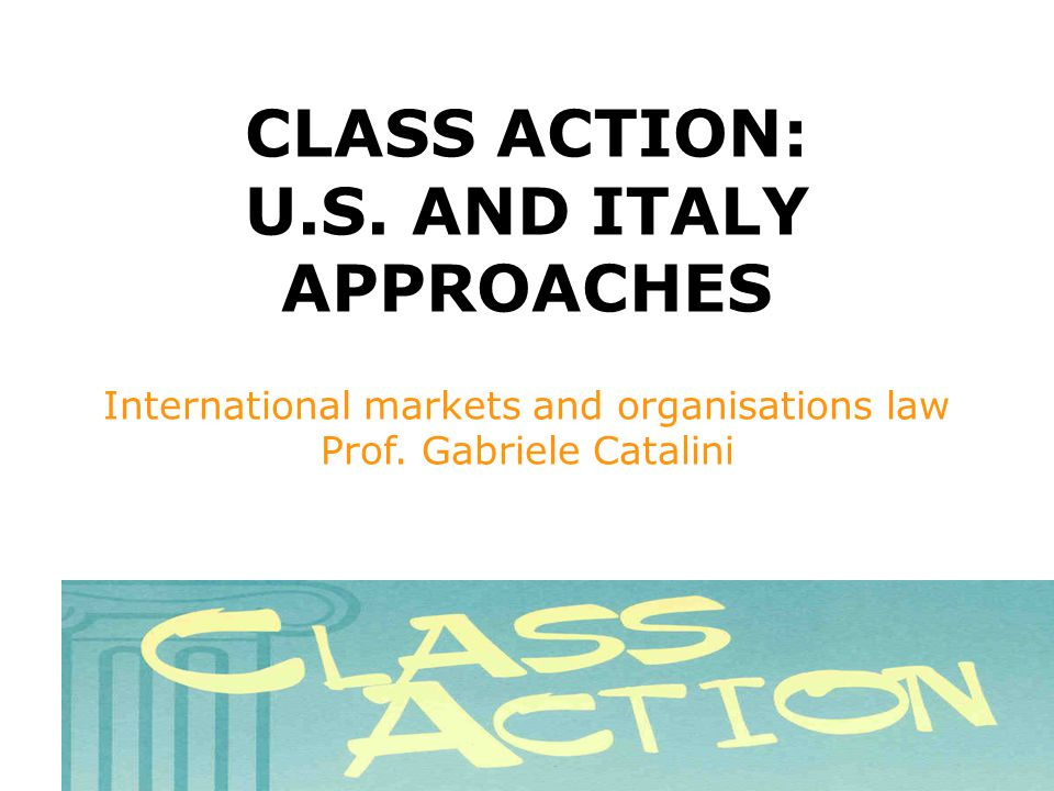 CLASS ACTION: U.S. AND ITALY APPROACHES International markets and organisations law Prof.