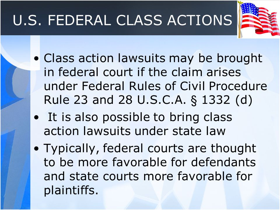 U.S. FEDERAL CLASS ACTIONS Class action lawsuits may be brought in federal court if the claim arises under Federal Rules of Civil Procedure Rule 23 an
