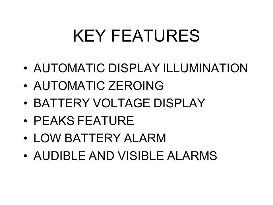 KEY FEATURES AUTOMATIC DISPLAY ILLUMINATION AUTOMATIC ZEROING BATTERY VOLTAGE DISPLAY PEAKS FEATURE LOW BATTERY ALARM AUDIBLE AND VISIBLE ALARMS
