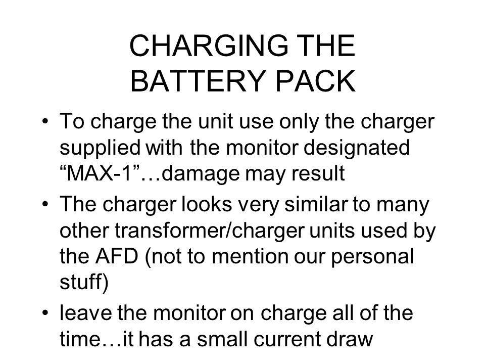 CHARGING THE BATTERY PACK To charge the unit use only the charger supplied with the monitor designated MAX-1…damage may result The charger looks very similar to many other transformer/charger units used by the AFD (not to mention our personal stuff) leave the monitor on charge all of the time…it has a small current draw
