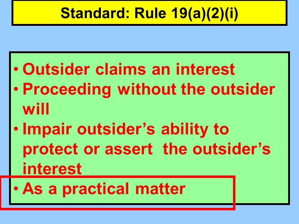 Standard: Rule 19(a)(2)(i) Outsider claims an interest Proceeding without the outsider will Impair outsiders ability to protect or assert the outsiders interest As a practical matter