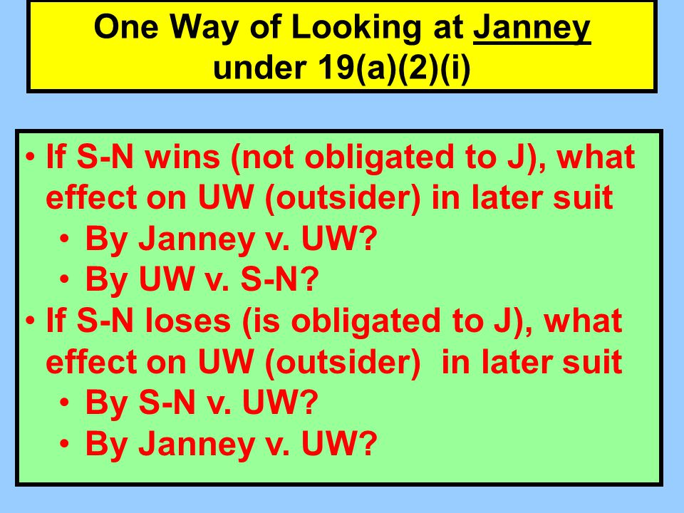 One Way of Looking at Janney under 19(a)(2)(i) If S-N wins (not obligated to J), what effect on UW (outsider) in later suit By Janney v.