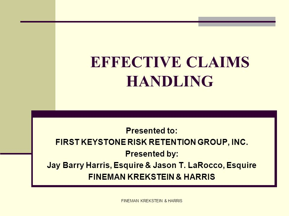 FINEMAN KREKSTEIN & HARRIS EFFECTIVE CLAIMS HANDLING Presented to: FIRST KEYSTONE RISK RETENTION GROUP, INC. Presented by: Jay Barry Harris, Esquire &