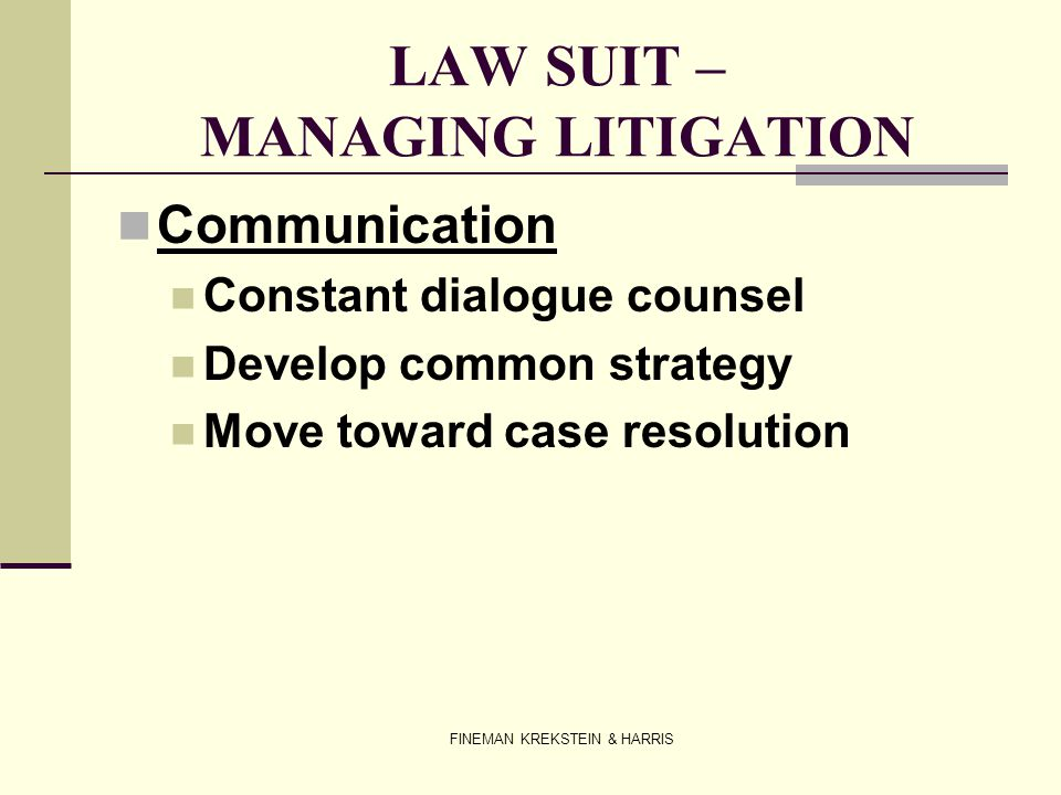 FINEMAN KREKSTEIN & HARRIS LAW SUIT – MANAGING LITIGATION Communication Constant dialogue counsel Develop common strategy Move toward case resolution