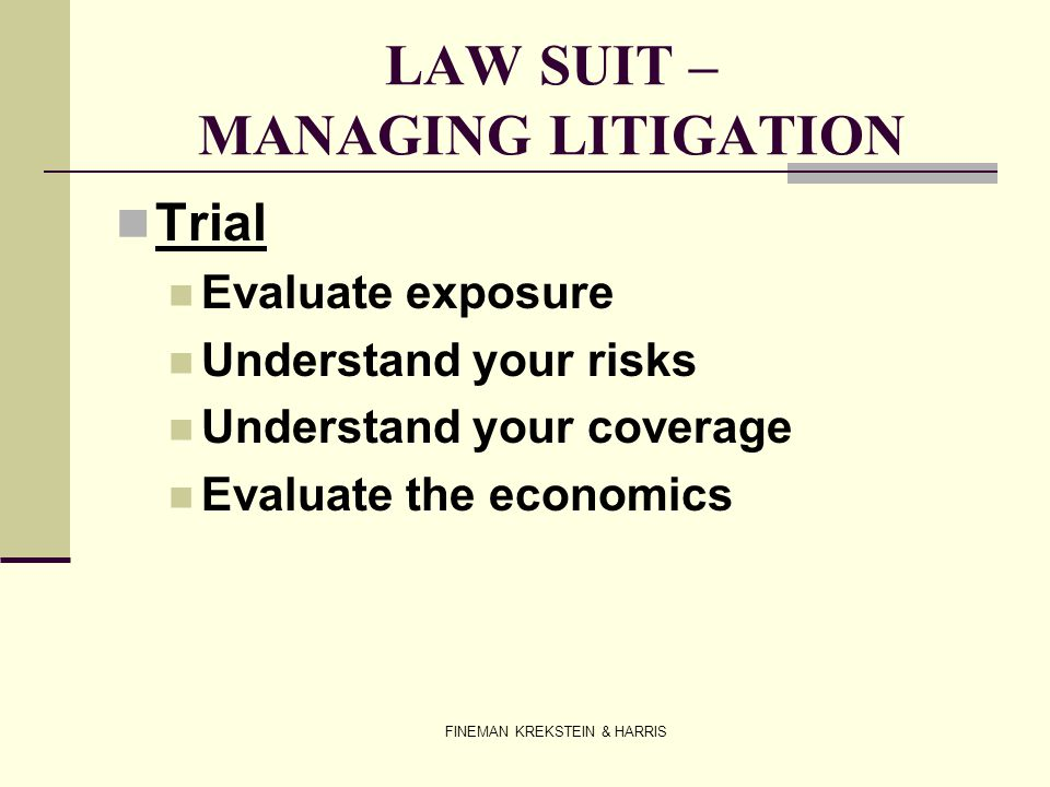 FINEMAN KREKSTEIN & HARRIS LAW SUIT – MANAGING LITIGATION Trial Evaluate exposure Understand your risks Understand your coverage Evaluate the economic