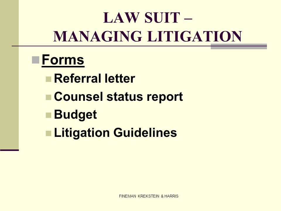 FINEMAN KREKSTEIN & HARRIS LAW SUIT – MANAGING LITIGATION Forms Referral letter Counsel status report Budget Litigation Guidelines