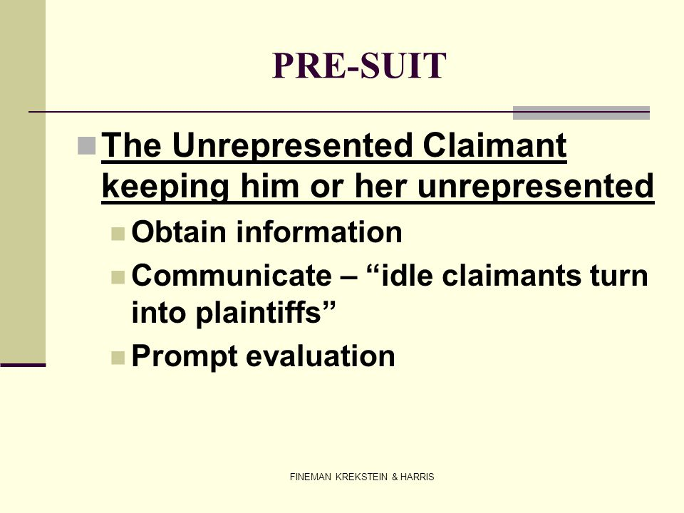 FINEMAN KREKSTEIN & HARRIS PRE-SUIT The Unrepresented Claimant keeping him or her unrepresented Obtain information Communicate – idle claimants turn i
