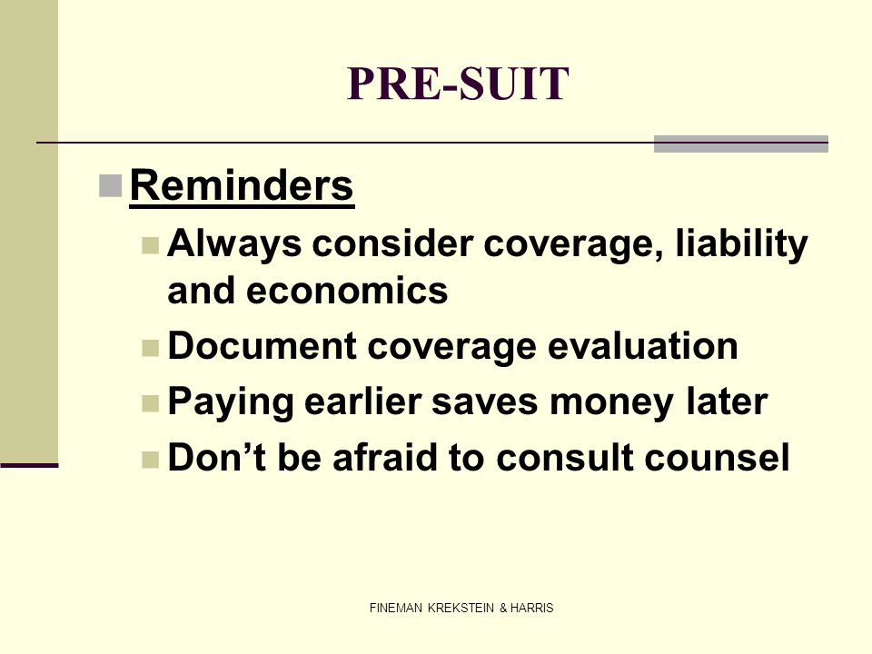 FINEMAN KREKSTEIN & HARRIS PRE-SUIT Reminders Always consider coverage, liability and economics Document coverage evaluation Paying earlier saves mone