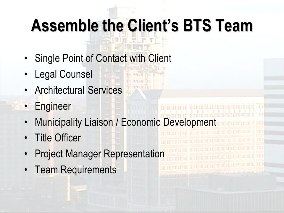 Assemble the Clients BTS Team Single Point of Contact with Client Legal Counsel Architectural Services Engineer Municipality Liaison / Economic Develo