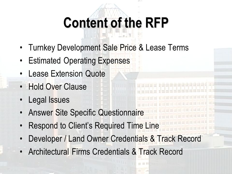 Content of the RFP Turnkey Development Sale Price & Lease Terms Estimated Operating Expenses Lease Extension Quote Hold Over Clause Legal Issues Answer Site Specific Questionnaire Respond to Clients Required Time Line Developer / Land Owner Credentials & Track Record Architectural Firms Credentials & Track Record