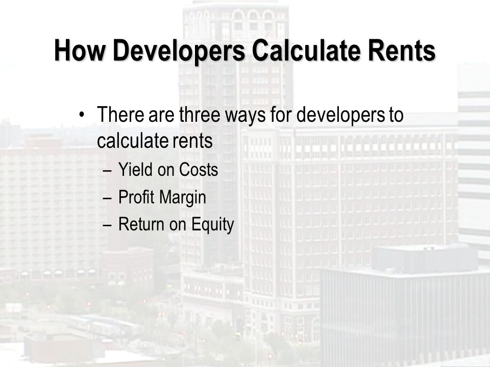How Developers Calculate Rents There are three ways for developers to calculate rents –Yield on Costs –Profit Margin –Return on Equity