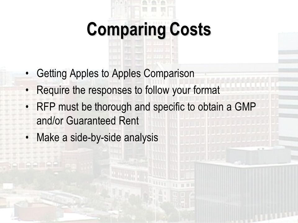 Comparing Costs Getting Apples to Apples Comparison Require the responses to follow your format RFP must be thorough and specific to obtain a GMP and/