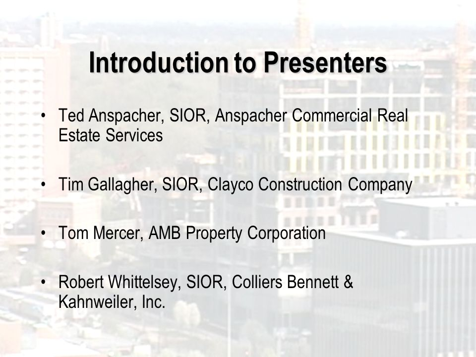 Introduction to Presenters Ted Anspacher, SIOR, Anspacher Commercial Real Estate Services Tim Gallagher, SIOR, Clayco Construction Company Tom Mercer,