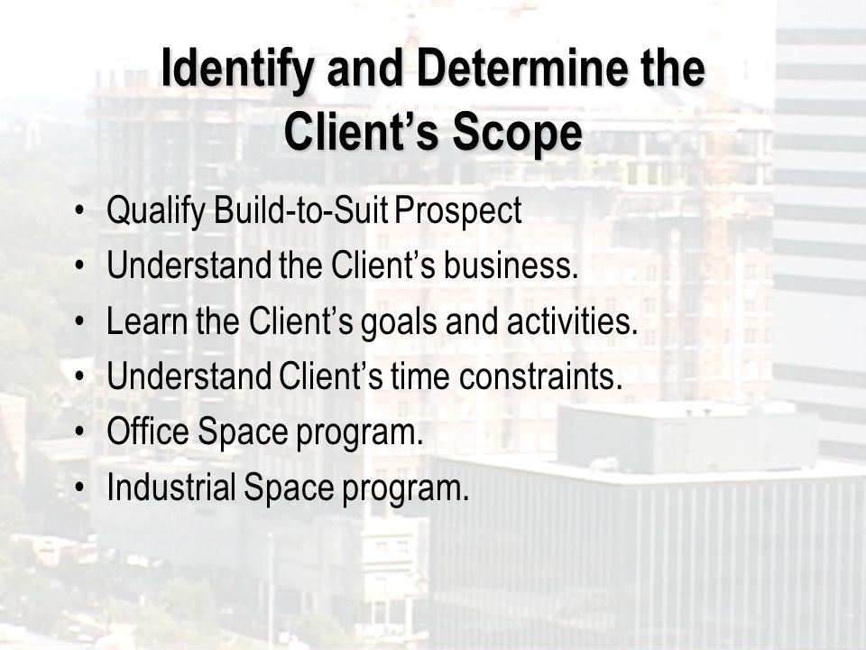 Identify and Determine the Clients Scope Qualify Build-to-Suit Prospect Understand the Clients business.