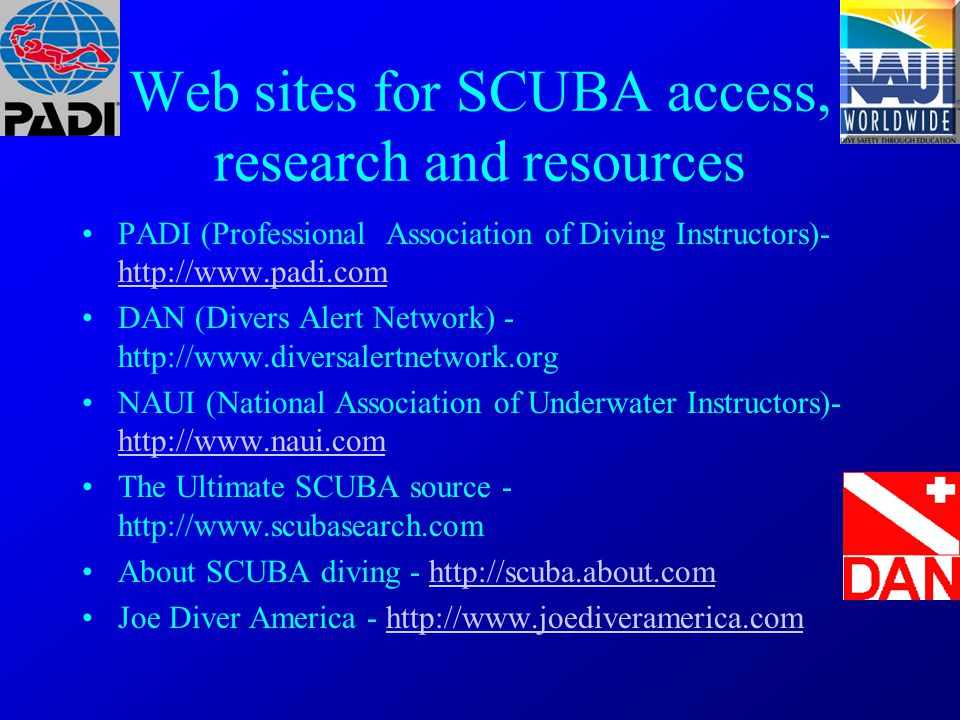 Web sites for SCUBA access, research and resources PADI (Professional Association of Diving Instructors)- http://www.padi.com http://www.padi.com DAN (Divers Alert Network) - http://www.diversalertnetwork.org NAUI (National Association of Underwater Instructors)- http://www.naui.com http://www.naui.com The Ultimate SCUBA source - http://www.scubasearch.com About SCUBA diving - http://scuba.about.comhttp://scuba.about.com Joe Diver America - http://www.joediveramerica.comhttp://www.joediveramerica.com