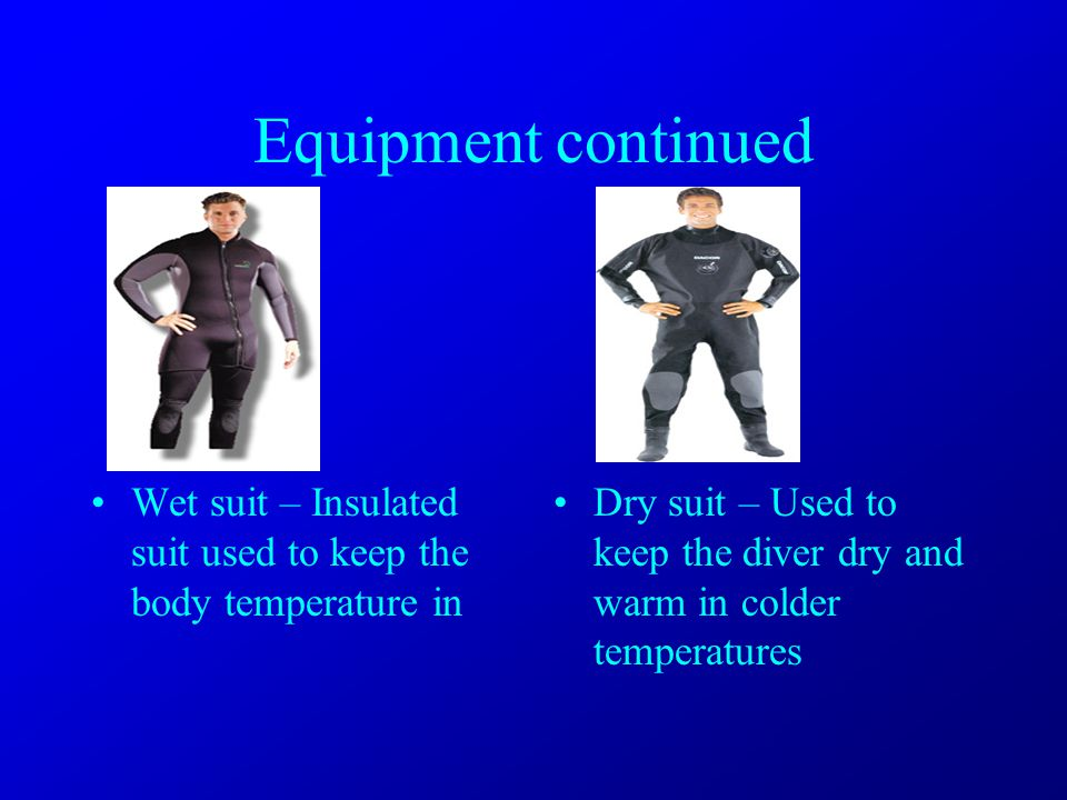 Equipment continued Wet suit – Insulated suit used to keep the body temperature in Dry suit – Used to keep the diver dry and warm in colder temperatures