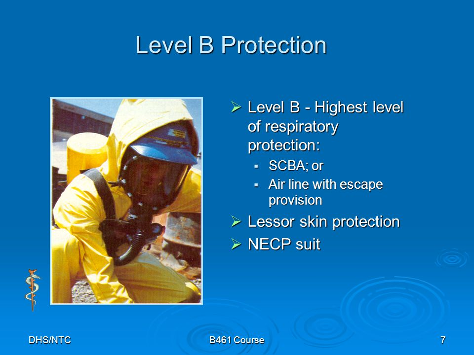 DHS/NTCB461 Course7 Level B Protection Level B - Highest level of respiratory protection: Level B - Highest level of respiratory protection: SCBA; or